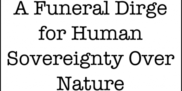 A Funeral Dirge for Human Sovereignty Over Nature