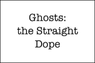 Ghosts: The Straight Dope