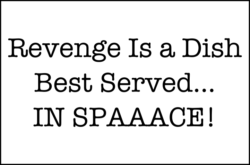 Revenge is a dish best served… in Spaaace!