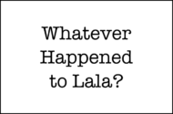 Whatever Happened to Lala?